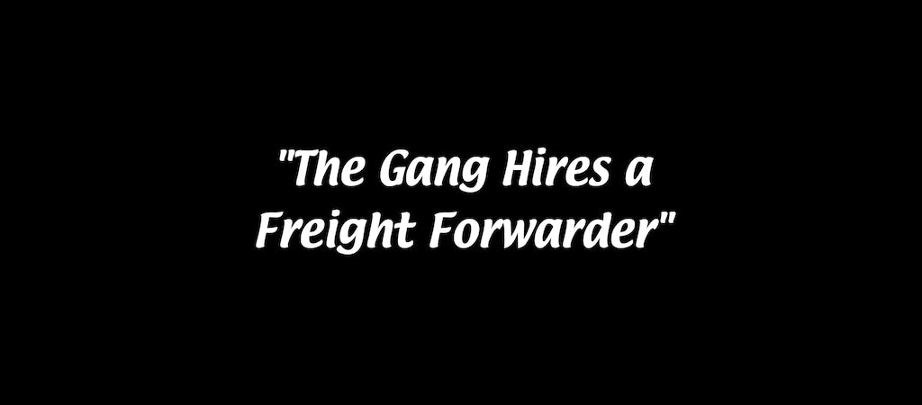 The Gang Hires a Freight Forwarder
