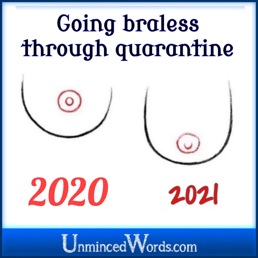 Going braless through the quarantine... from UnmincedWords.com.