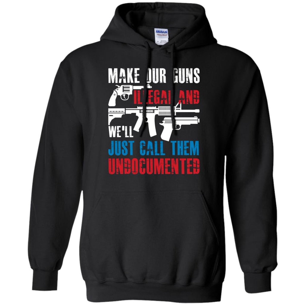 Make Our Guns Illegal and We'll Just Call Them Undocumented Pullover Hoodie