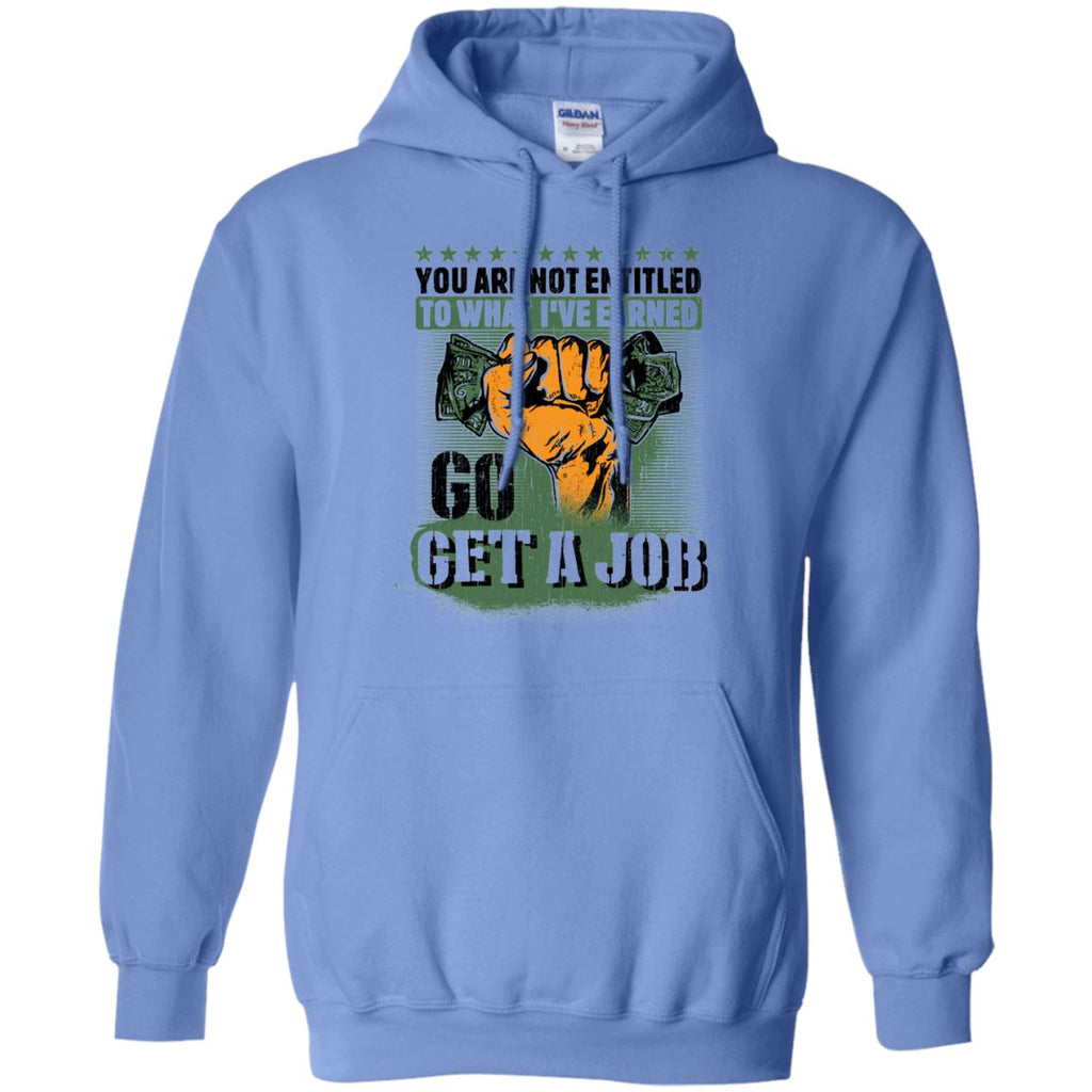 You Are Not Entitled To What I've Earned...Go Get A Job Hoodie