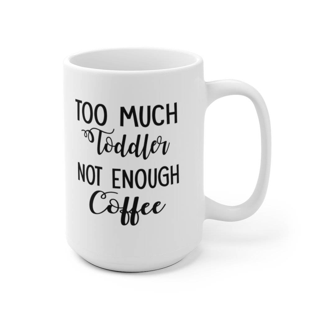 Too Much Toddler Not Enough Coffee Ceramic Mug
