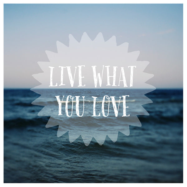Live What You Love - Fine Art Photograph