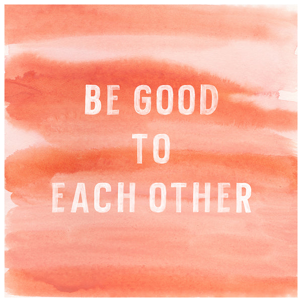 Be Good To Each Other Watercolor Print