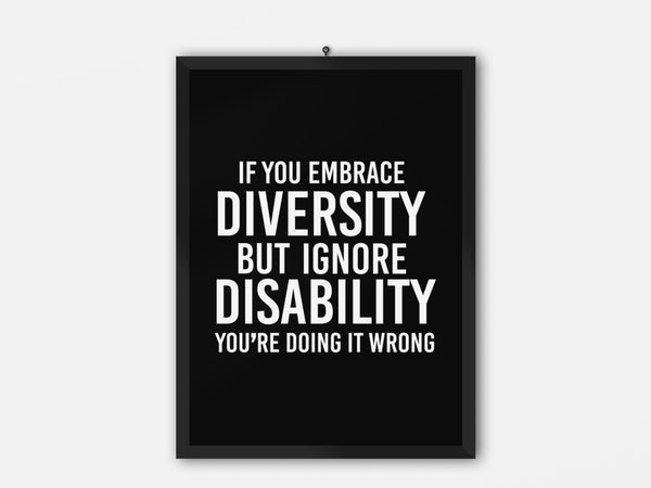 "A photo of a disability inclusion poster with the phrase ""If you embrace diversity, but ignore disability, you're doing it wrong."" The poster is black with the writing in white."