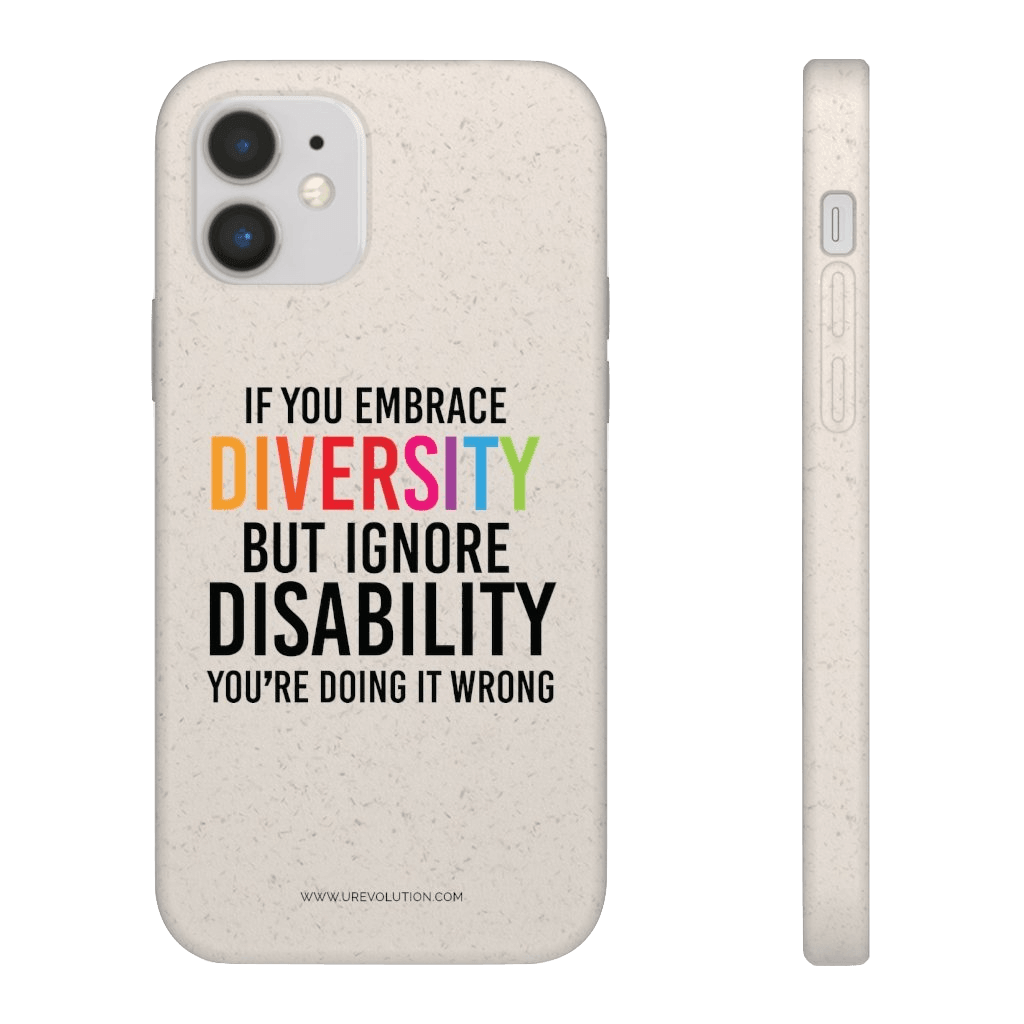 "Front and side image of the back of URevolution's biodegradable phone case. Printed in the middle of the case in upper case is the phrase ""If you embrace diversity, but ignore disability, you're doing it wrong."" All text is black except the word diversity is in the colors of the rainbow. www.urevolution.com is printed in small black letters to the very bottom."