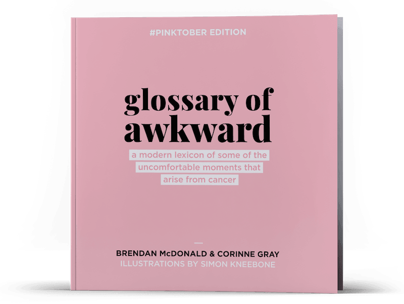 Picture of the front cover of a funny book for breast cancer patients: 'Glossary of Awkward Unique: a lexicon of some of the  uncomfortable moments of life with cancer.' Written by Corinne Gray, Brendan McDonald, with cancer illustrations by Simon Kneebone. The cover is pink, with the mark - 'Pinktober Edition' - printed on the top.