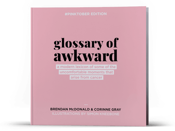 Picture of the front cover of a unique funny cancer book for a breast cancer patient: 'Glossary of Awkward Unique: a lexicon of some of the  uncomfortable moments of life with cancer.' Written by Corinne Gray, Brendan McDonald, with cancer illustrations by Simon Kneebone. The cover is pink, with the mark - 'Pinktober Edition' - printed on the top.