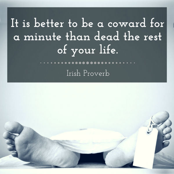 It is better to be a coward for a minute than dead the rest of your life