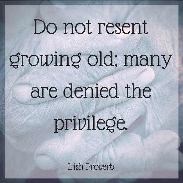 Do not resent growing old; many are denied the privilege.