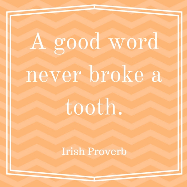 A good word never broke a tooth.
