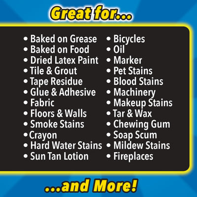 "A list with text that reads ""Great for... Baked on Grease, Baked on Food, Dried Latex Paint, Tile & Grout, Tape Residue, Glue & Adhesive, Fabric, Floors & Walls, Smoke Stains, Crayon, Bicycles, Oil, Marker, Pet Stains, Blood Stains, Machinery, Makeup Stains, Tar & Wax, Chewing Gum, Soap Scum...and More!"""
