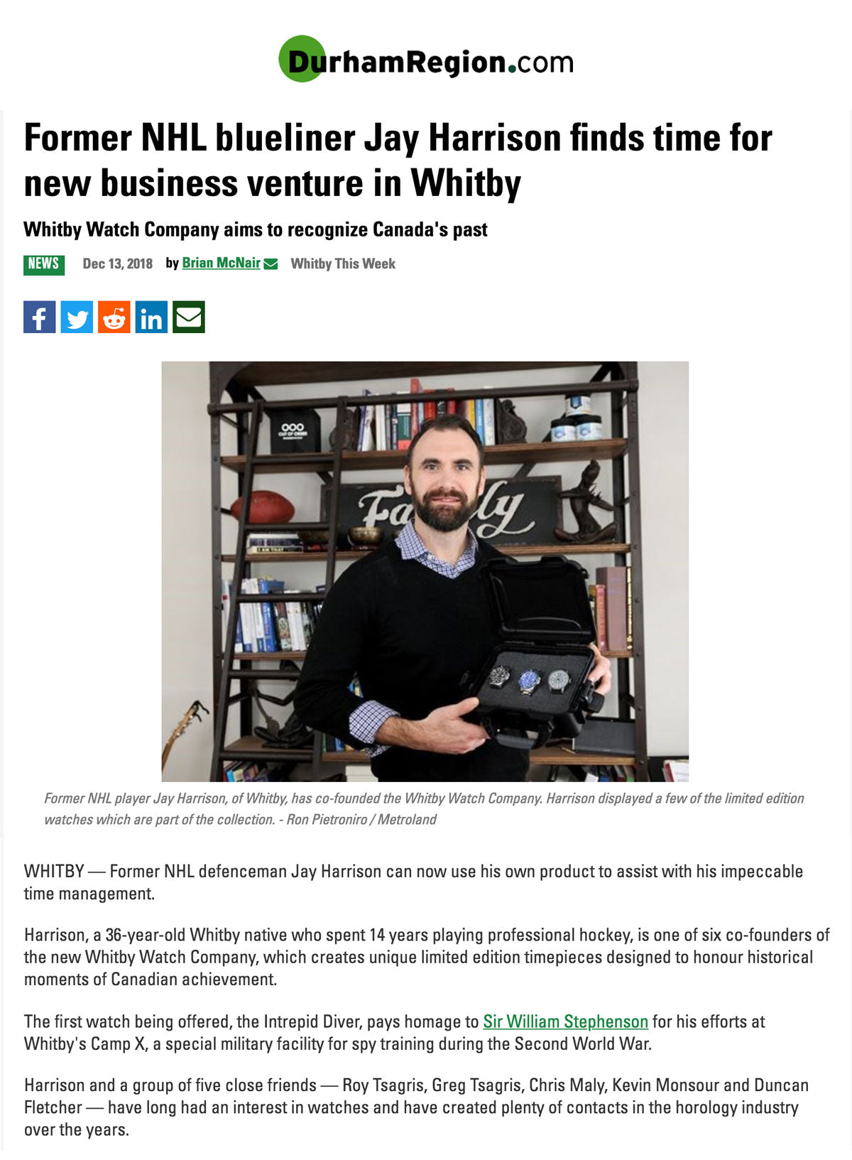WHITBY — Former NHL defenceman Jay Harrison can now use his own product to assist with his impeccable time management.  Harrison, a 36-year-old Whitby native who spent 14 years playing professional hockey, is one of six co-founders of the new Whitby Watch Company, which creates unique limited edition timepieces designed to honour historical moments of Canadian achievement.  The first watch being offered, the Intrepid Diver, pays homage to Sir William Stephenson for his efforts at Whitby's Camp X, a special military facility for spy training during the Second World War.  Harrison and a group of five close friends — Roy Tsagris, Greg Tsagris, Chris Maly, Kevin Monsour and Duncan Fletcher — have long had an interest in watches and have created plenty of contacts in the horology industry over the years. Intrepid Diver Luxury Watch, Camp X Watch