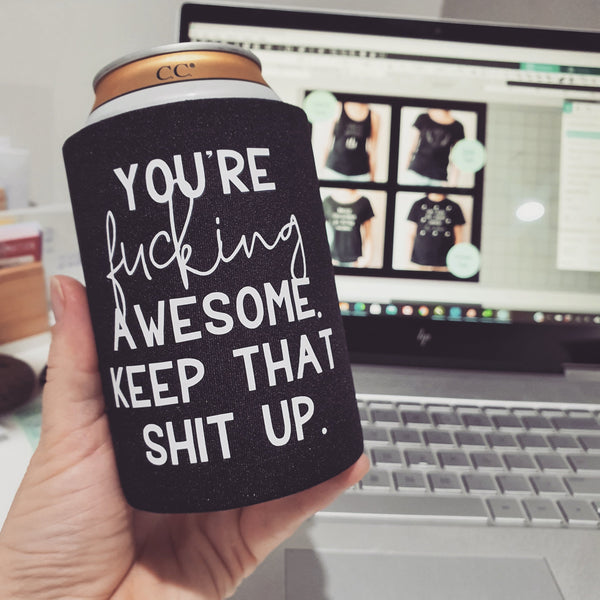 Stubby Cooler - You're f**king awesome, keep that shit up
