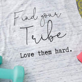 Tank Top or T shirt - Find your Tribe. Love them hard.