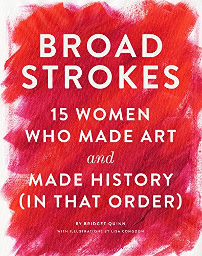 Broad Strokes; 15 Women Who Made Art and Made History (in That Order)