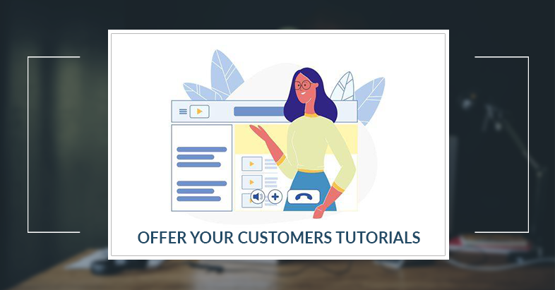 Offer your customers tutorials