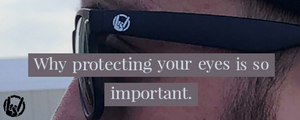 Why protecting yours eyes is so important