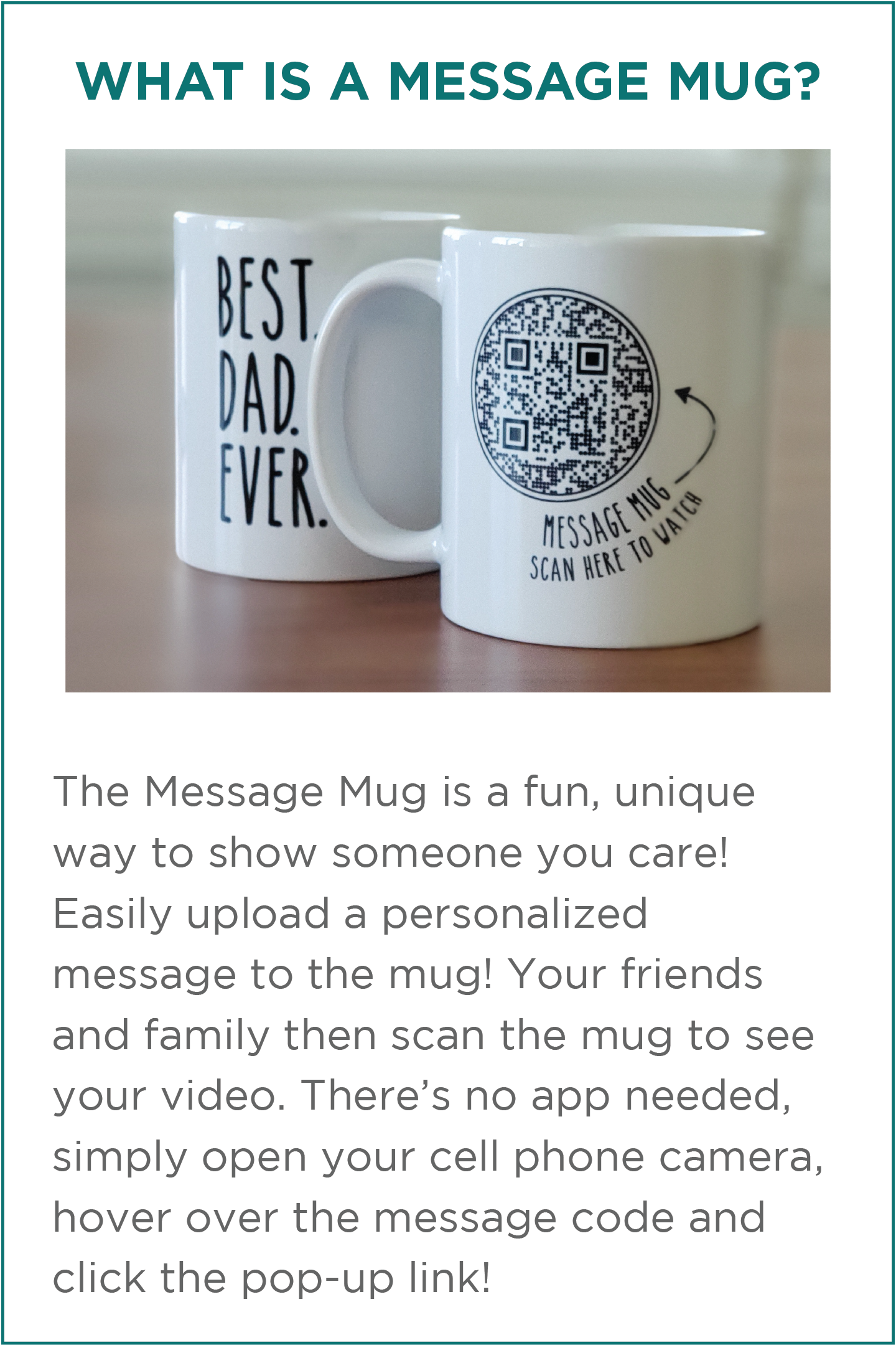 What is a Message mug? The Message Mug is a fun, unique way to show someone you care! Easily upload a personalized message to the mug! Your friends and family then scan the mug to see your video. There's no app needed, simply open your cell phone camera, hover over the message code and click the pop-up link!