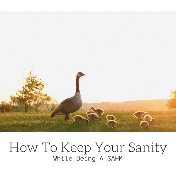 How To Keep Your Sanity While Being A SAHM