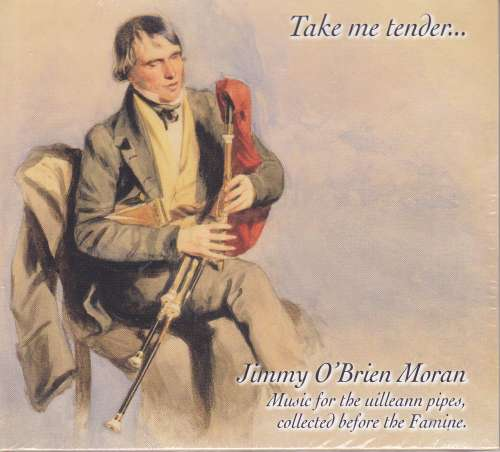 Jimmy O' Brien Moran<h5>Take Me Tender - Music For The Uilleann Pipes Collected Before The Famine