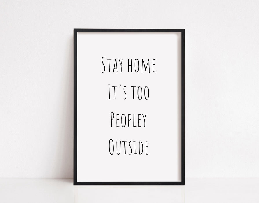 Quote Print | Stay Home It's Too Peopley Outside | Home Print | Funny Print