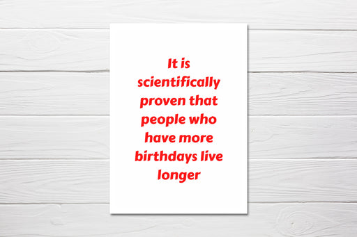 Birthday Card | It Is Scientifically Proven That People Who Have More Birthdays Live Longer | Funny Card | Joke Card