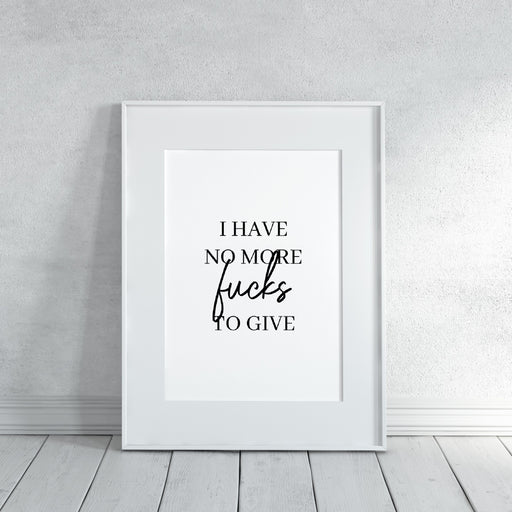 Quote Print I I Have No More Fucks To Give | Funny Print