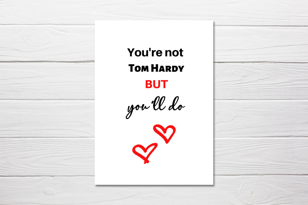 Valentines Card | You're Not Tom Hardy But You'll Do | Funny Card