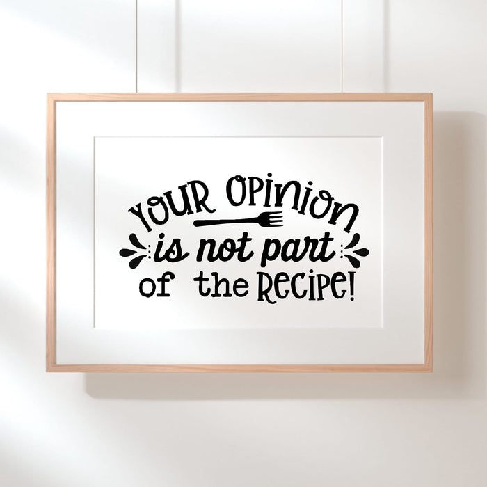 Kitchen Print | Your Opinion Is Not Part Of The Recipe | Quote Print