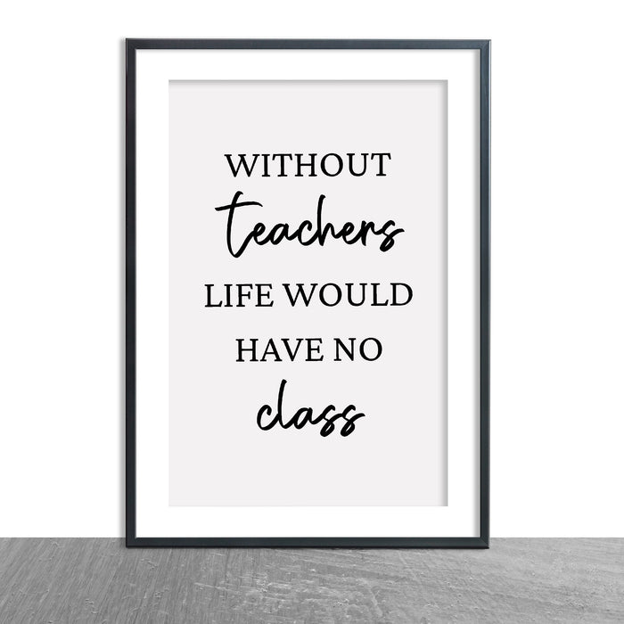 Teacher Print | Without Teachers Life Would Have No Class | Teacher Quote Print