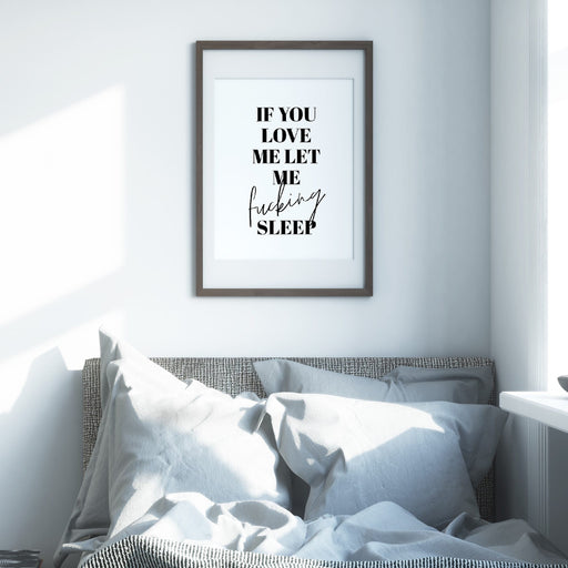 Bedroom Print | If You Love Me Let Me Fucking Sleep | Quote Print