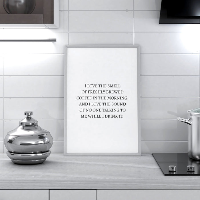 Kitchen Print | I Love The Smell Of Freshly Brewed Coffee In The Morning. And I Love The Sound Of No One Talking To Mr While I Drink It | Quote Print