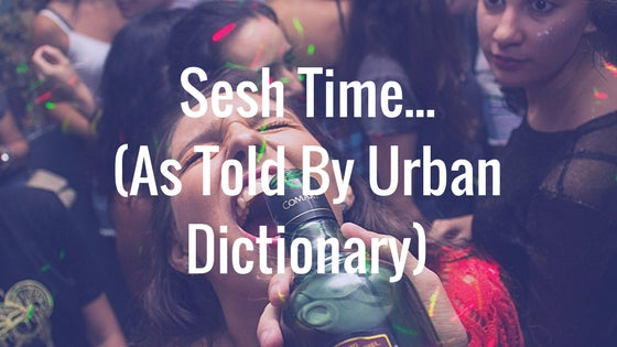 Sesh Time... As Told By Urban Dictionary