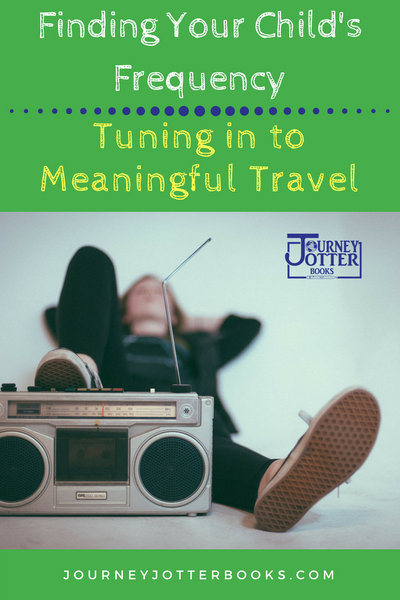Finding Your Child's Frequency: Tuning in to Meaningful Travel