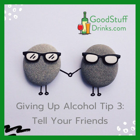 Good Stuff Drinks Giving Up Alcohol Tip 3 Tell Your Friends