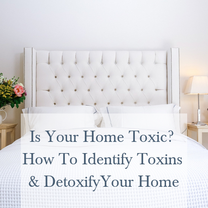 Is Your Home Toxic? How To Identify Toxins And Detoxify Your Home