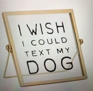 """I WISH I COULD TEXT MY DOG"" TABLETOP SIGN"