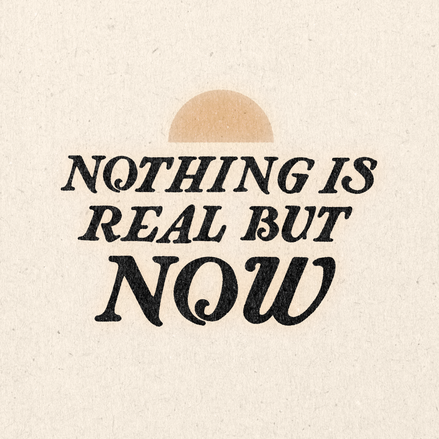 'Nothing Is Real But Now' Print