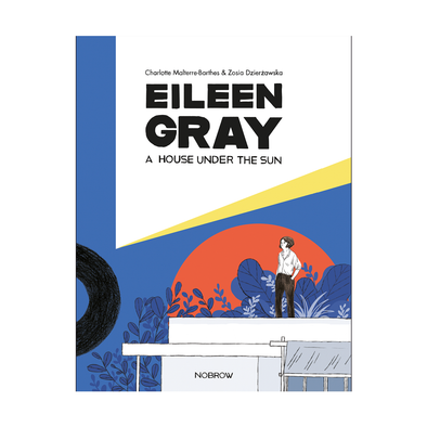 Eileen Gray: A House Under the Sun by Charlotte Malterre-Barthes & Zosia Dzierzawska