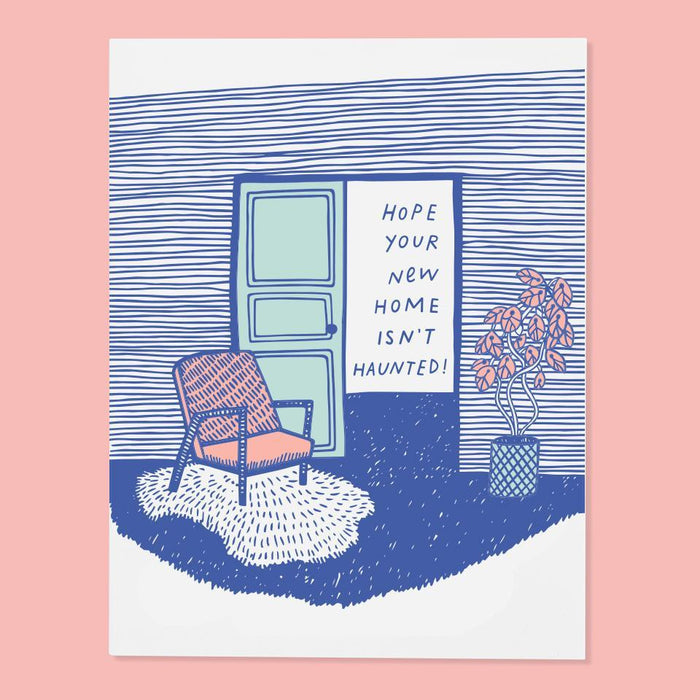 Here's hoping your new home is ghost-free.  ‣ size A2, 4.25 by 5.5 inches folded ‣ three color screen print on French Paper  ‣ packed in a cello sleeve with corresponding envelope ‣ blank inside ‣ made in the USA