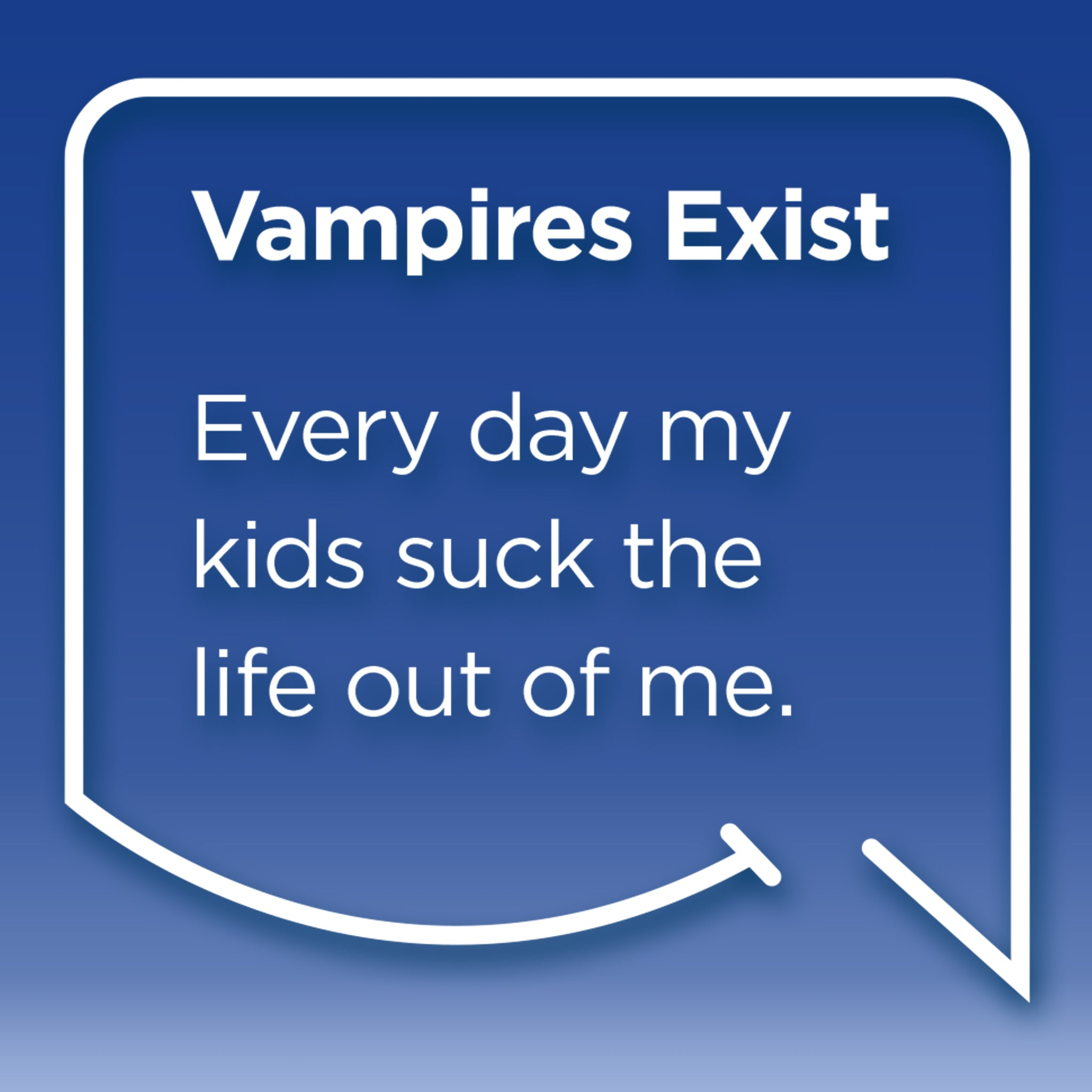 Funny Mom Quotes and Gifts: Vampires Exist. Every day my kids suck the life out of me.