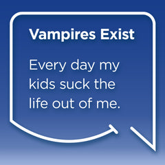 Funny Mom Quotes. Smile, Shop, then Share on Instagram, Facebook, Pinterest & Twitter. Vampires Exist. Every day my kids suck the life out of me.