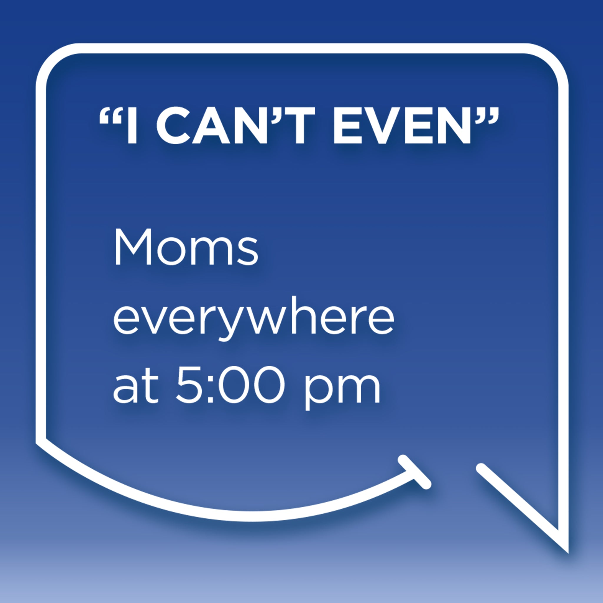 "Funny Mom Quotes and Gifts: ""I can't even."" Mom's everywhere at 5:00 p.m."