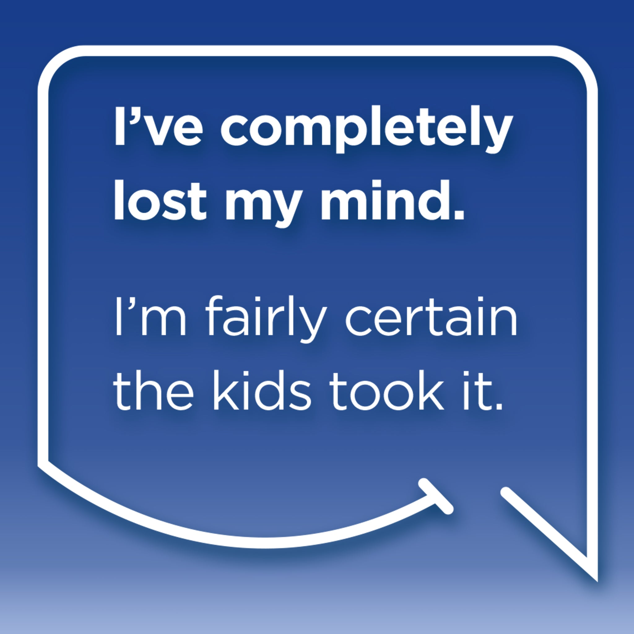 Funny Mom Quotes and Gifts: I've completely lost my mind. I'm fairly certain the kids took it.