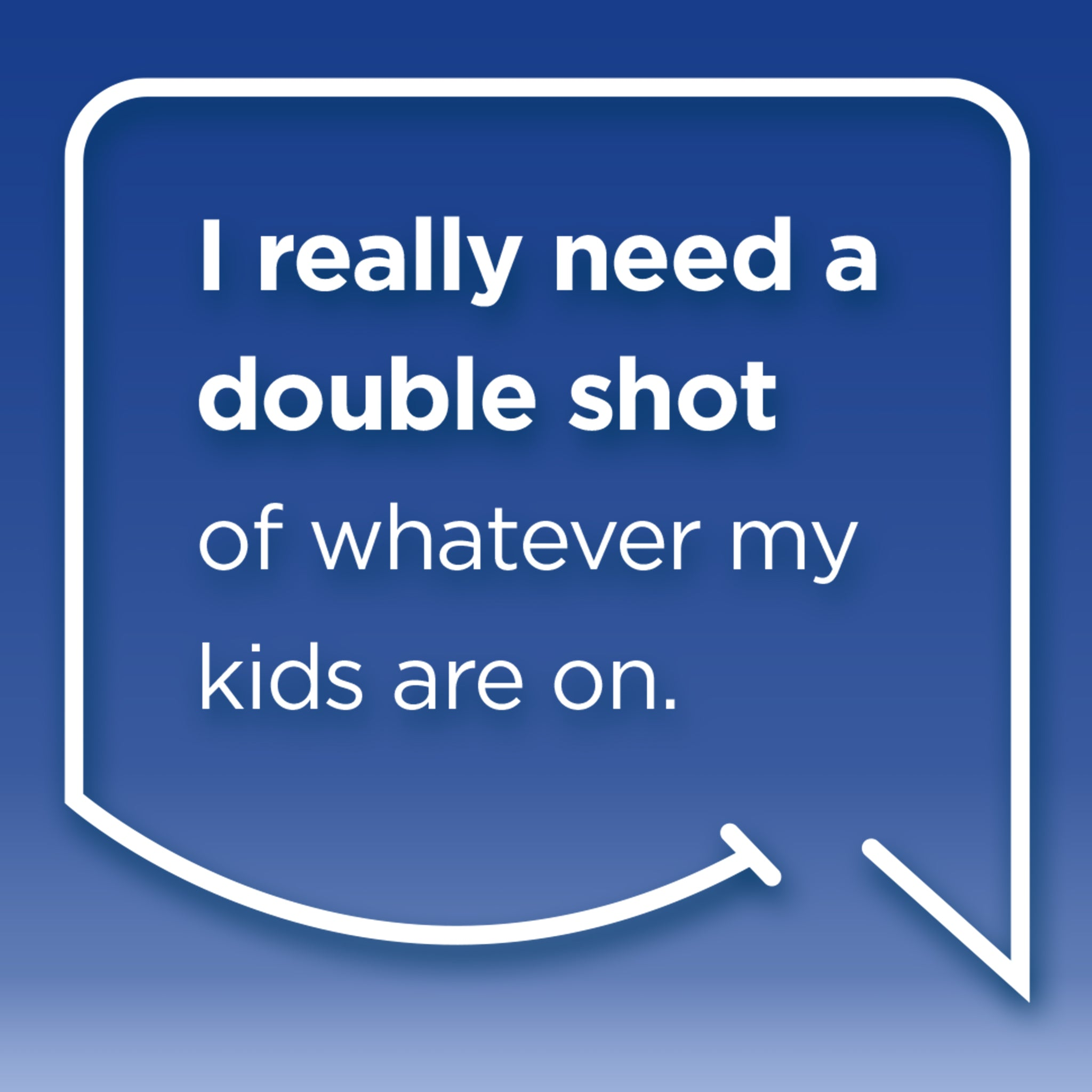Funny Mom Quotes and Gifts: I really need a double shot, of whatever my kids are on.