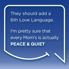 Funny Mom Quotes. Smile, Shop, then Share on Instagram, Facebook, Pinterest & Twitter. They should add a 6th Love Language. I'm pretty sure that every Mom's is actually Peace and Quiet.