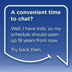 Funny Mom Quotes. Smile, Shop, then Share on Instagram, Facebook, Pinterest & Twitter. A convenient time to chat? Well, I have kids, so my schedule should open up 18 years from now. Try back then.