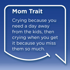 Funny Mom Quotes. Smile, Shop, then Share on Instagram, Facebook, Pinterest & Twitter. Mom Trait: Crying because you need a day away from the kids, then crying when you get it because you miss them so much.