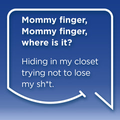 Funny Mom Quotes. Smile, Shop, then Share on Instagram, Facebook, Pinterest & Twitter. Mommy Finger, Mommy Finger where is it? Hiding in my closet trying not to lose my sh*t.