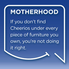 Funny Mom Quotes. Smile, Shop, then Share on Instagram, Facebook, Pinterest & Twitter. Motherhood. If you do't find Cheerios under every piece of furniture you own, you're not doing it right.